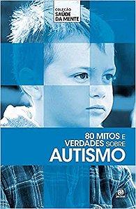 Coleção saúde da mente - 80 mitos e verdades sobre Autismo
