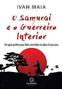 O Samurai e o Guerreiro Interior: Um guia prático para lidar com todos os tipos de pessoas
