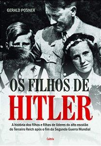 Os Filhos de Hitler: A História dos Filhos e Filhas de Líderes do Alto Escalão do Terceiro Reich Após o Fim da Segunda Guerra Mundial