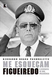 Me esqueçam: Figueiredo: A biografia de uma Presidência
