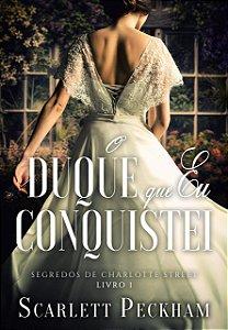 O duque que eu conquistei (Os segredos de Charlotte Street – Livro 1)