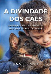 A Divindade dos Cães: Histórias de Milagres Inspiradas Pelo Melhor Amigo do Homem