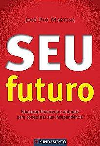 Seu Futuro - Educação Financeira E Atitudes Para Conquistar Sua Independência (