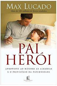 Pai Herói - Aproveite ao Máximo as Alegrias e o Privilégio da Paternidade
