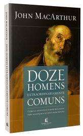 Doze Homens Extraordinariamente Comuns | John MacArthur