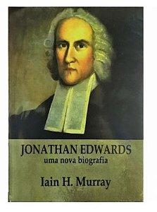 Jonathan Edwards: Uma Nova Biografia - Iain H. Murray