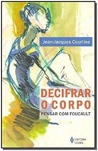 Decifrar o Corpo - Pensar Com Foucault