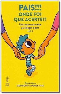Pais!!! Onde Foi Que Acertei? - Uma conversa entre psicólogas e pais - Vol. 1