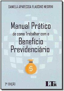 Manual Prático de Como Trabalhar com o Benefício Previdenciário - 02Ed/18