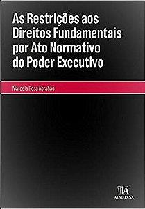 As Restrições aos Direitos Fundamentais por Ato Normativo do Poder Executivo - 01Ed/17
