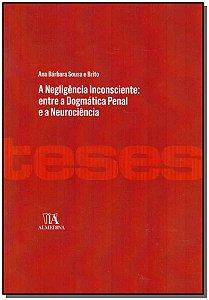 Negligência Inconsciente, A - Entre A Dogmática Penal E A Neurociência