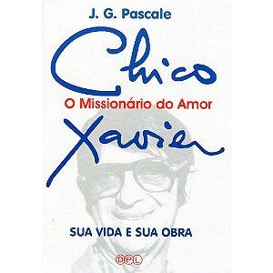 Chico Xavier O Missionário Do Amor: Sua Vida E Sua Obra
