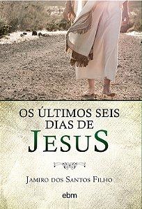 Últimos Seis Dias de Jesus (Os)