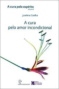 A Cura Pelo Amor Incondicional - Cura Pelo Espírito (A) Vol.8