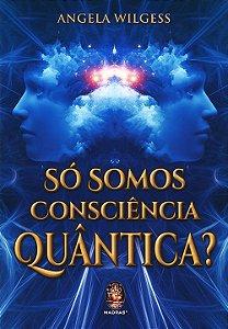 Só Somos Consciência Quântica?