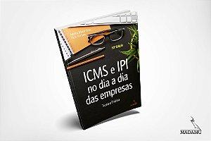ICMS e IPI no dia a dia das empresas - teoria e prática - 10. Edição Atualizada