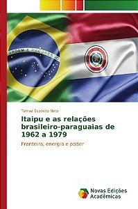 Itaipu e as relações brasileiro-paraguaias de 1962 a 1979