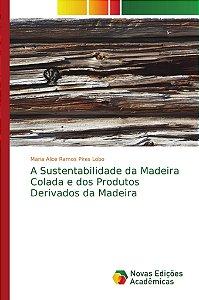 A Sustentabilidade da Madeira Colada e dos Produtos Derivados da Madeira
