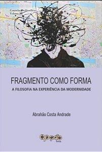 Fragmento como forma: a filosofia na experiência da modernidade - autor Abrahão Costa Andrade