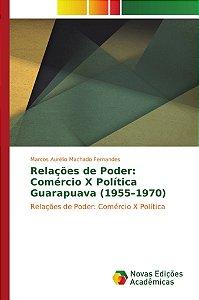 Relações de Poder: Comércio X Política Guarapuava (1955–1970)