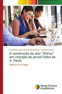"""A construção do ator """"Dilma"""" em charges do Jornal Folha de S. Paulo"""