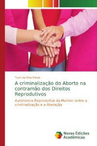 A criminalização do Aborto na contramão dos Direitos Reprodutivos