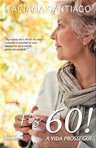 Fiz 60! A vida prossegue - autora Itaciana Santiago