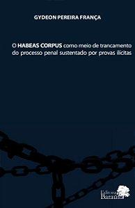 O Habeas Corpus como meio de trancamento do processo penal sustentado por provas ilícitas