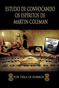 Estudo de Convocação dos Espíritos de Martin Coleman: A Prática Da Magia Da Necromancia Simples E Lucidamente Explicada,
