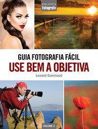 Guia Fotografia Fácil Volume 2: Use bem a objetiva