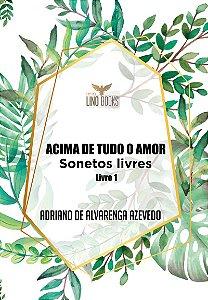 Acima de Tudo o Amor - Sonetos Livres