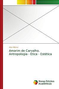 Amorim de Carvalho. Antropologia - Ética - Estética
