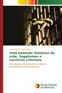 Vida bandida: histórias de vida; ilegalismos e carreiras cri