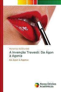 A Invenção Travesti: Da Àgon à Agonia