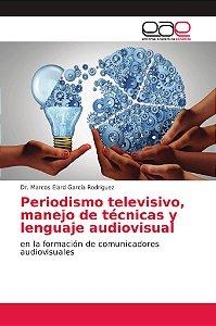 Periodismo televisivo, manejo de técnicas y lenguaje audiovi