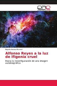 Alfonso Reyes a la luz de Ifigenia cruel