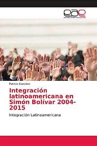 Integración latinoamericana en Simón Bolívar 2004-2015