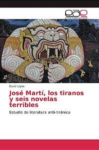 José Martí, los tiranos y seis novelas terribles