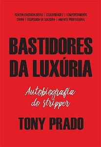 Bastidores da luxúria: a autobiografia do stripper T. Prado