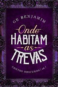 Onde Habitam as Trevas - Contos Obscuros: vol. I