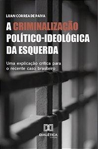 A Criminalização Político-ideológica da Esquerda