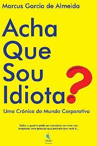 Acha Que Sou Idiota? Uma crônica do mundo corporativo