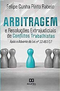 Arbitragem e Resoluções Extrajudiciais de Conflitos Trabalhistas após o advento da Lei 13.467/17