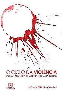 O Ciclo da Violência - Psicanálise, Repetição e Políticas Públicas
