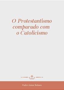 O Protestantismo comparado com o Catolicismo - Pe. J. Balmes (CAPA DURA)