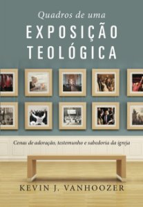 Quadros de uma Exposição Teológica / Kevin J. Vanhoozer