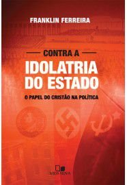 Contra a Idolatria do Estado / Franklin Ferreira