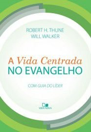 A Vida centrada no Evangelho / Robert H. Thune & Will Walker
