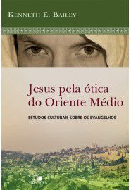 Jesus pela ótica do Oriente Médio / Kenneth Bailey