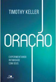 Oração: Experimentando intimidade com Deus / Timothy Keller